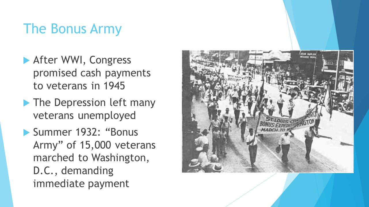 The Bonus Army After WWI, Congress promised cash payments to veterans in 1945. The Depression left many veterans unemployed.
