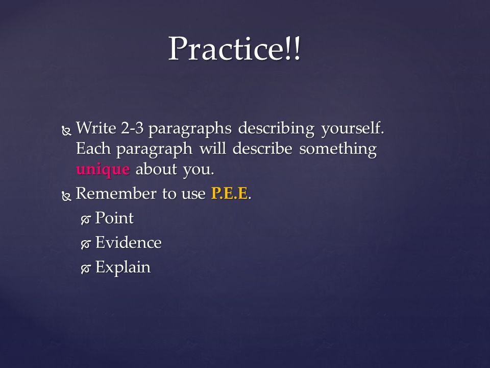 Practice!! Write 2-3 paragraphs describing yourself. Each paragraph will describe something unique about you.