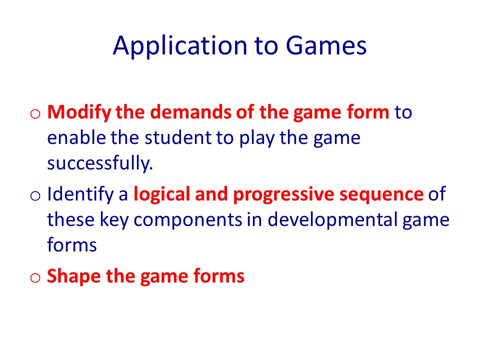 Application to Games Modify the demands of the game form to enable the student to play the game successfully.
