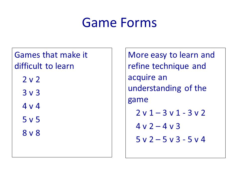 Game Forms Games that make it difficult to learn 2 v 2 3 v 3 4 v 4