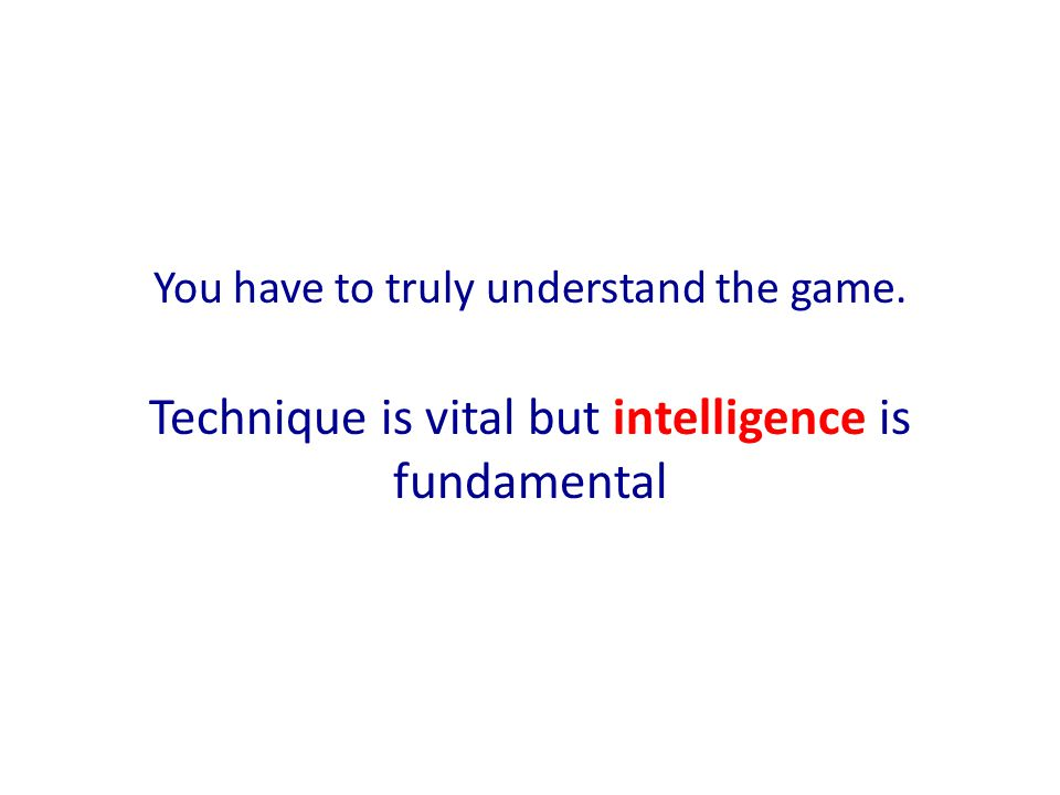 Technique is vital but intelligence is fundamental