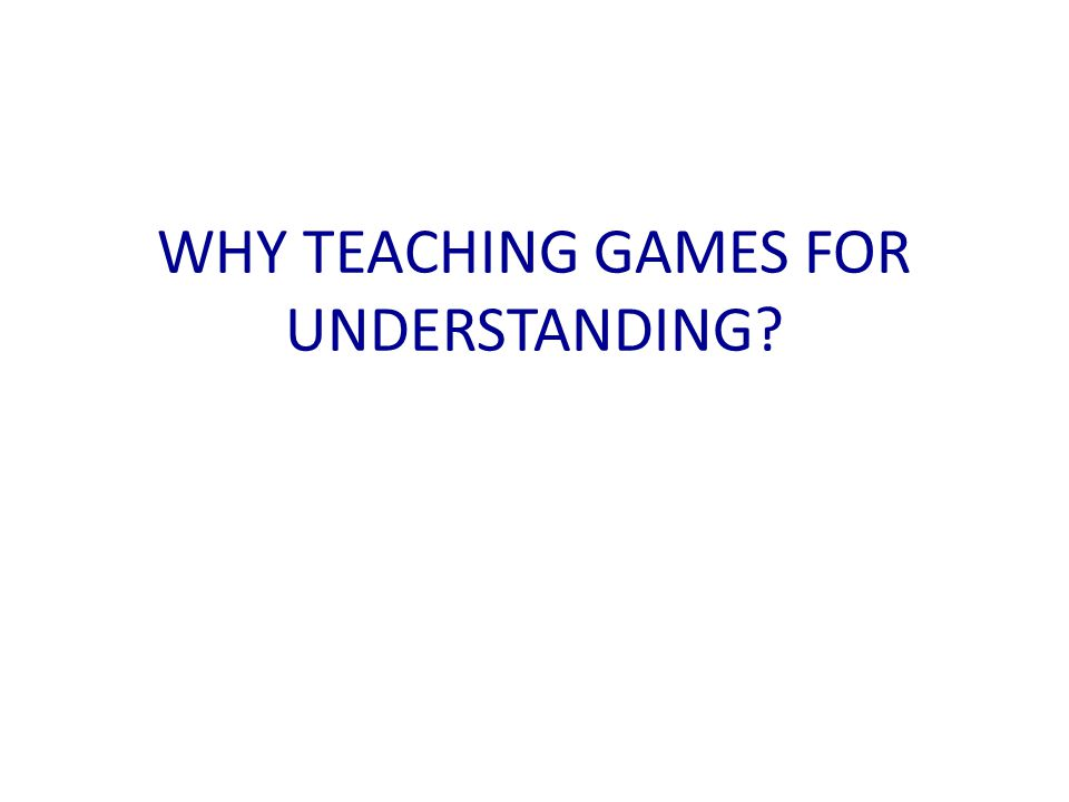 WHY TEACHING GAMES FOR UNDERSTANDING