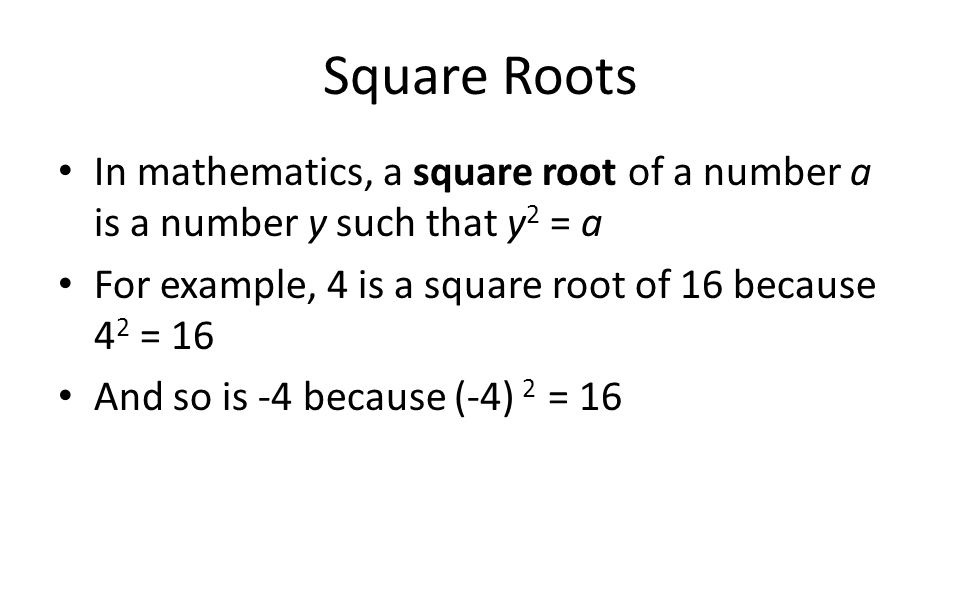 Square Roots In mathematics, a square root of a number a is a number y such that y2 = a. For example, 4 is a square root of 16 because 42 = 16.