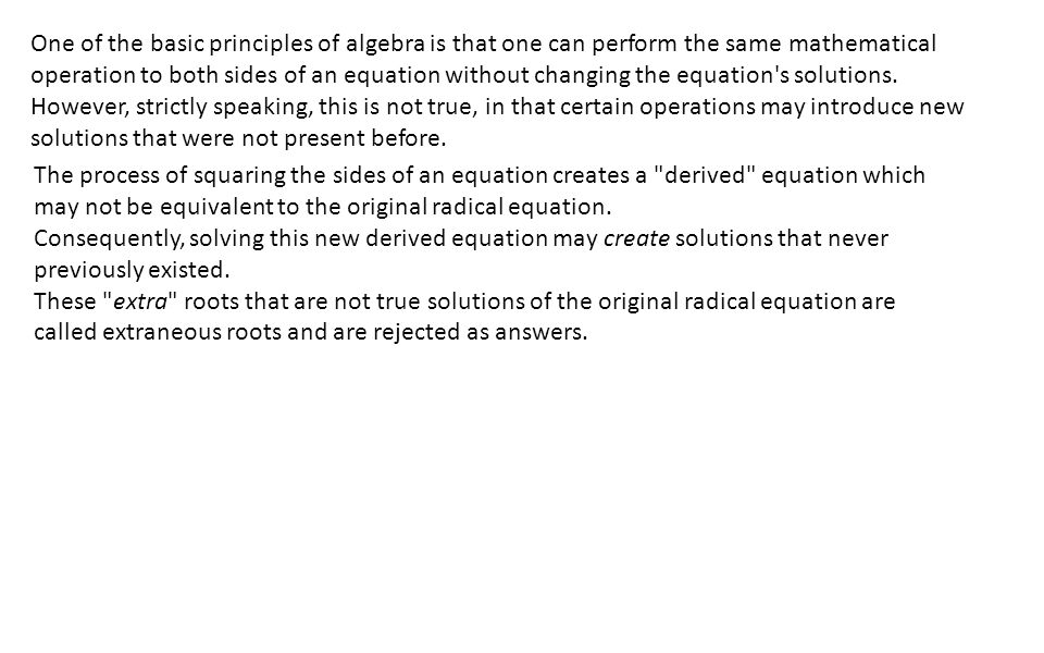 One of the basic principles of algebra is that one can perform the same mathematical operation to both sides of an equation without changing the equation s solutions.