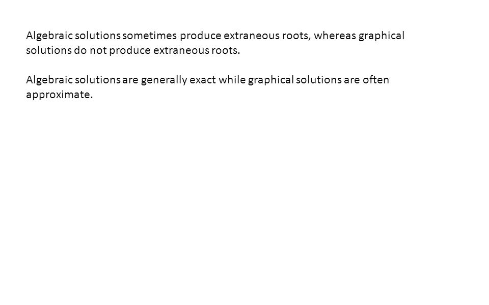 Algebraic solutions sometimes produce extraneous roots, whereas graphical solutions do not produce extraneous roots.