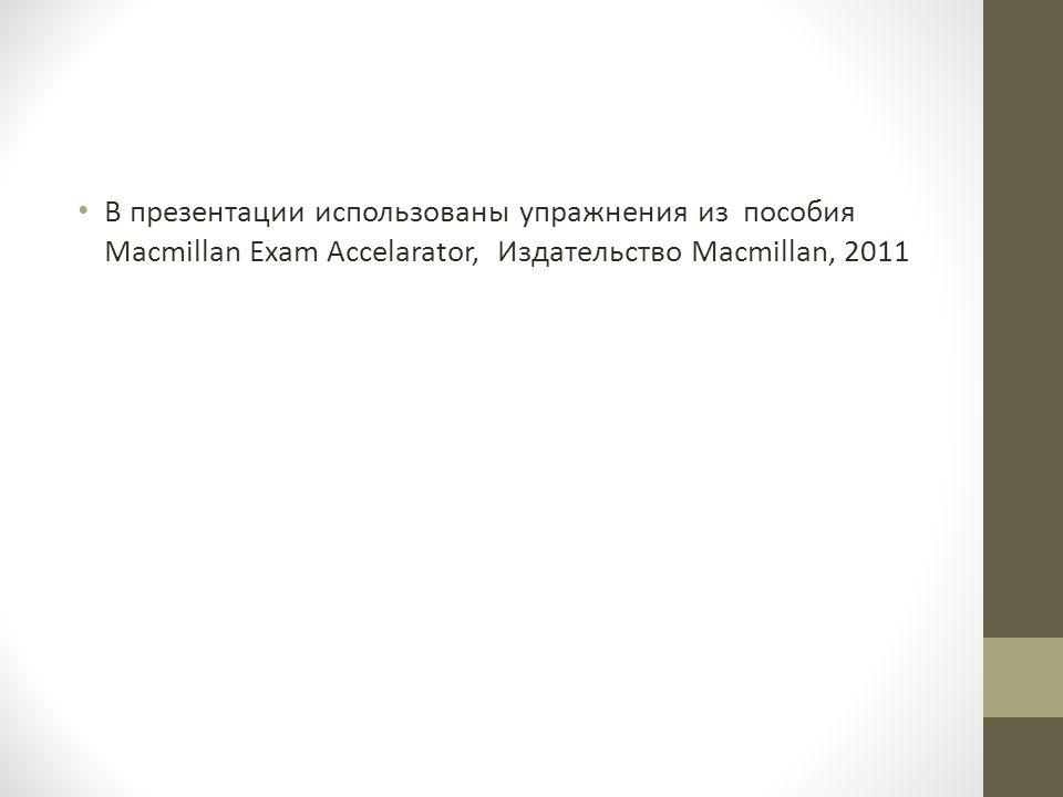 В презентации использованы упражнения из пособия Macmillan Exam Accelarator, Издательство Macmillan, 2011