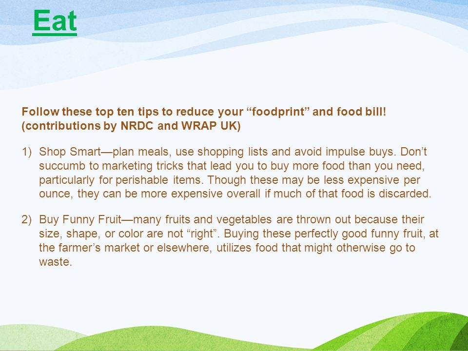 Eat Follow these top ten tips to reduce your foodprint and food bill! (contributions by NRDC and WRAP UK)