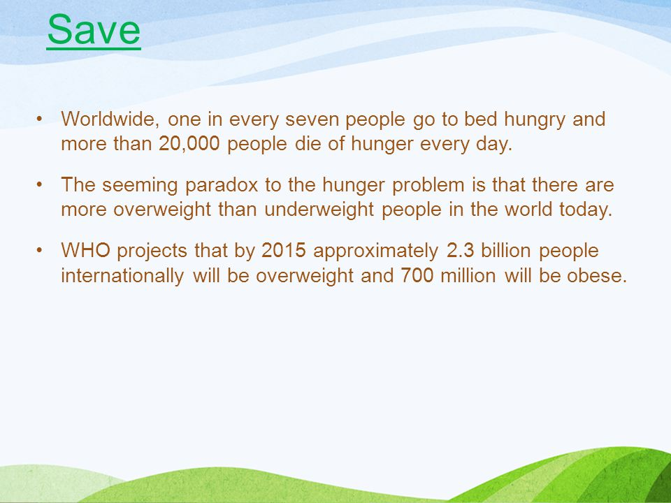 Save Worldwide, one in every seven people go to bed hungry and more than 20,000 people die of hunger every day.