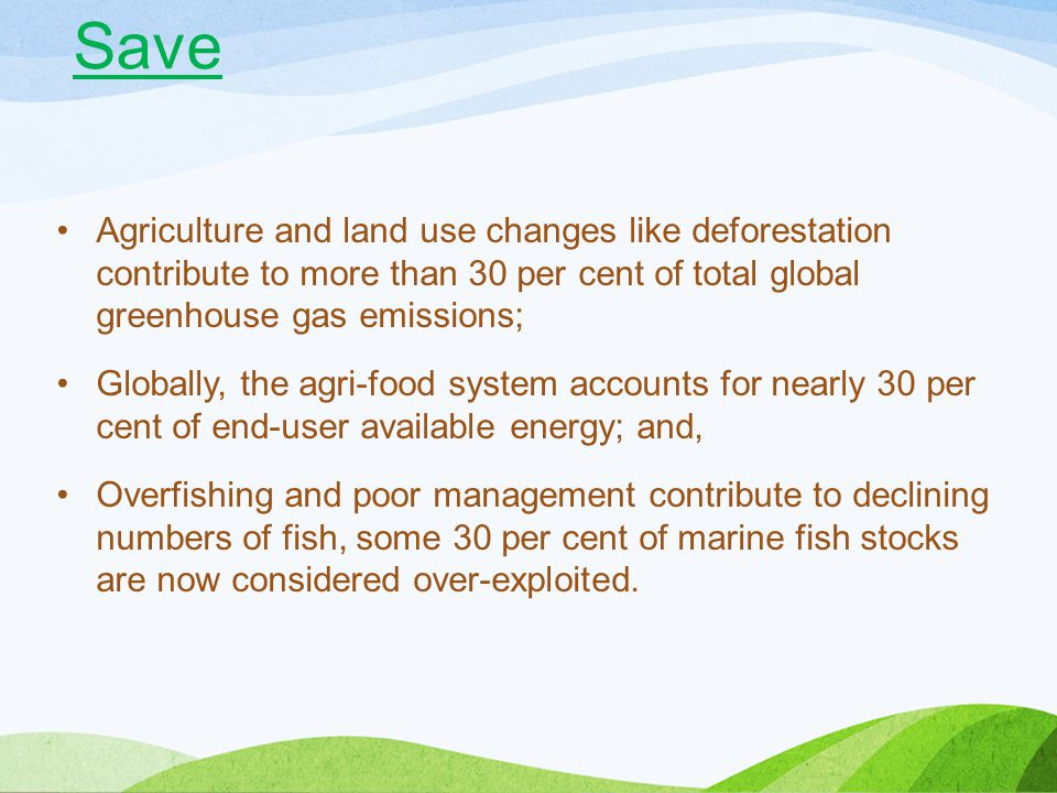 Save Agriculture and land use changes like deforestation contribute to more than 30 per cent of total global greenhouse gas emissions;