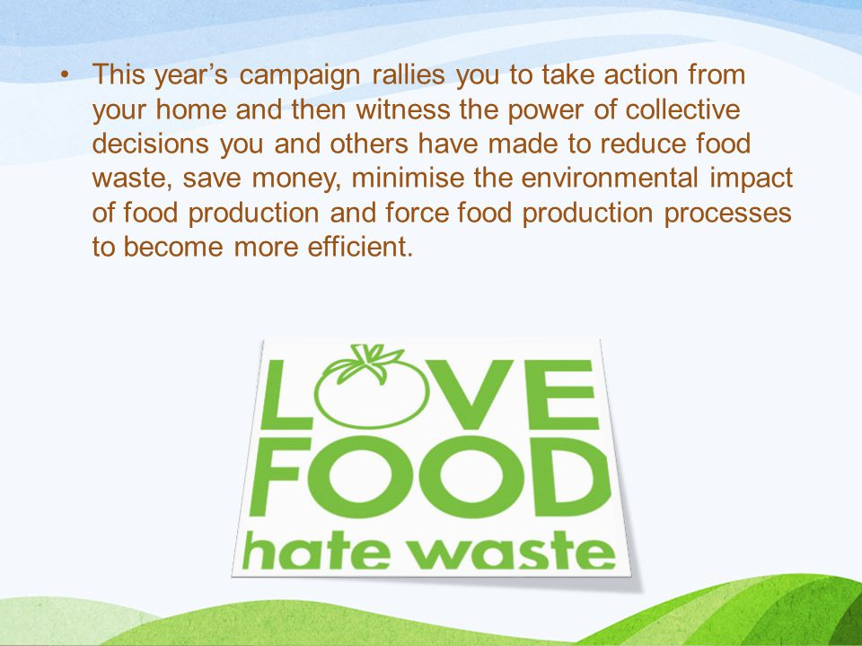 This year's campaign rallies you to take action from your home and then witness the power of collective decisions you and others have made to reduce food waste, save money, minimise the environmental impact of food production and force food production processes to become more efficient.