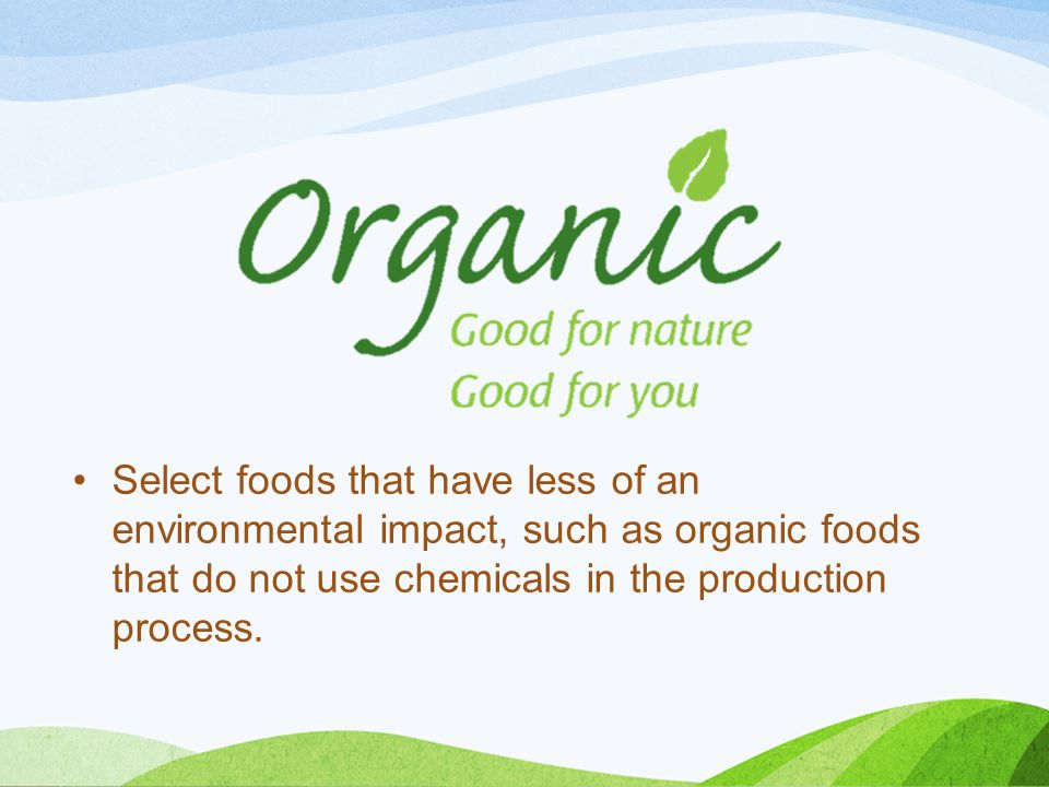 Select foods that have less of an environmental impact, such as organic foods that do not use chemicals in the production process.