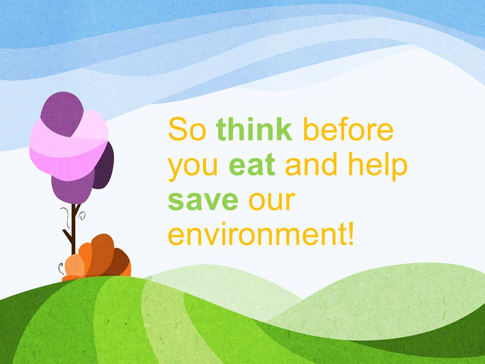 So think before you eat and help save our environment!
