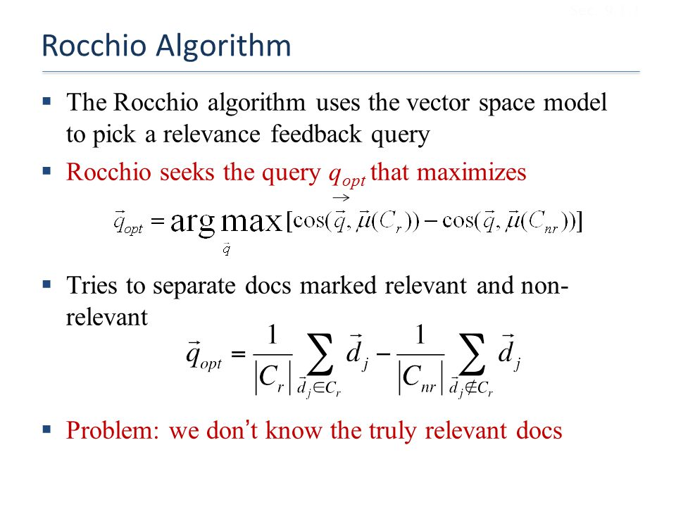 Sec. 9.1.1 Rocchio Algorithm. The Rocchio algorithm uses the vector space model to pick a relevance feedback query.