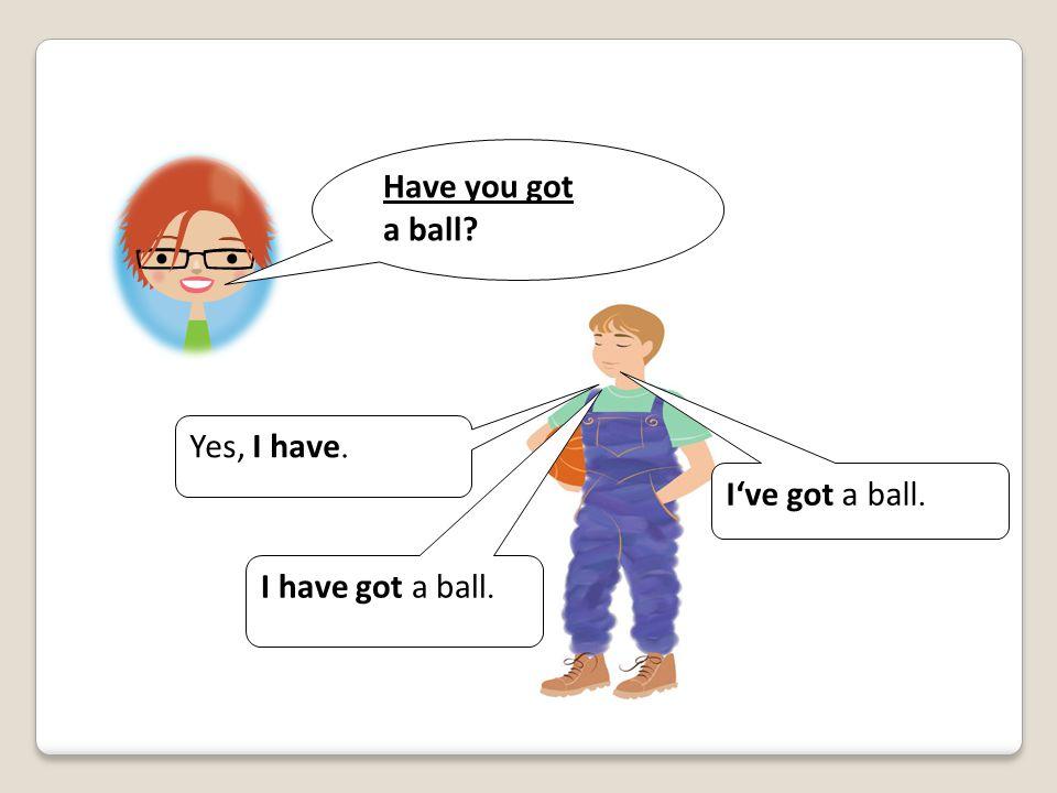 Have you got a ball Yes, I have. I've got a ball. I have got a ball.