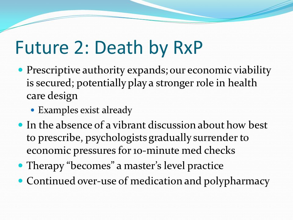 Future 2: Death by RxP Prescriptive authority expands; our economic viability is secured; potentially play a stronger role in health care design.