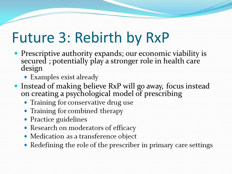 Future 3: Rebirth by RxP Prescriptive authority expands; our economic viability is secured ; potentially play a stronger role in health care design.