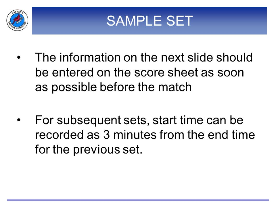 SAMPLE SET The information on the next slide should be entered on the score sheet as soon as possible before the match.