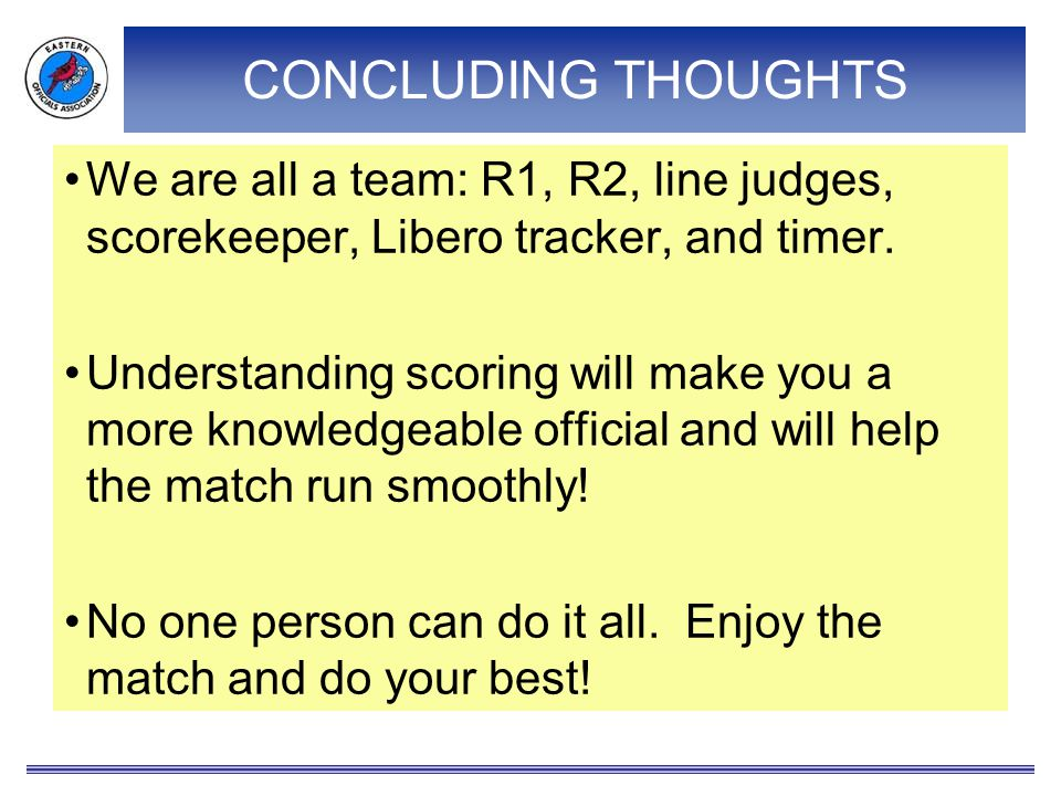 CONCLUDING THOUGHTS We are all a team: R1, R2, line judges, scorekeeper, Libero tracker, and timer.