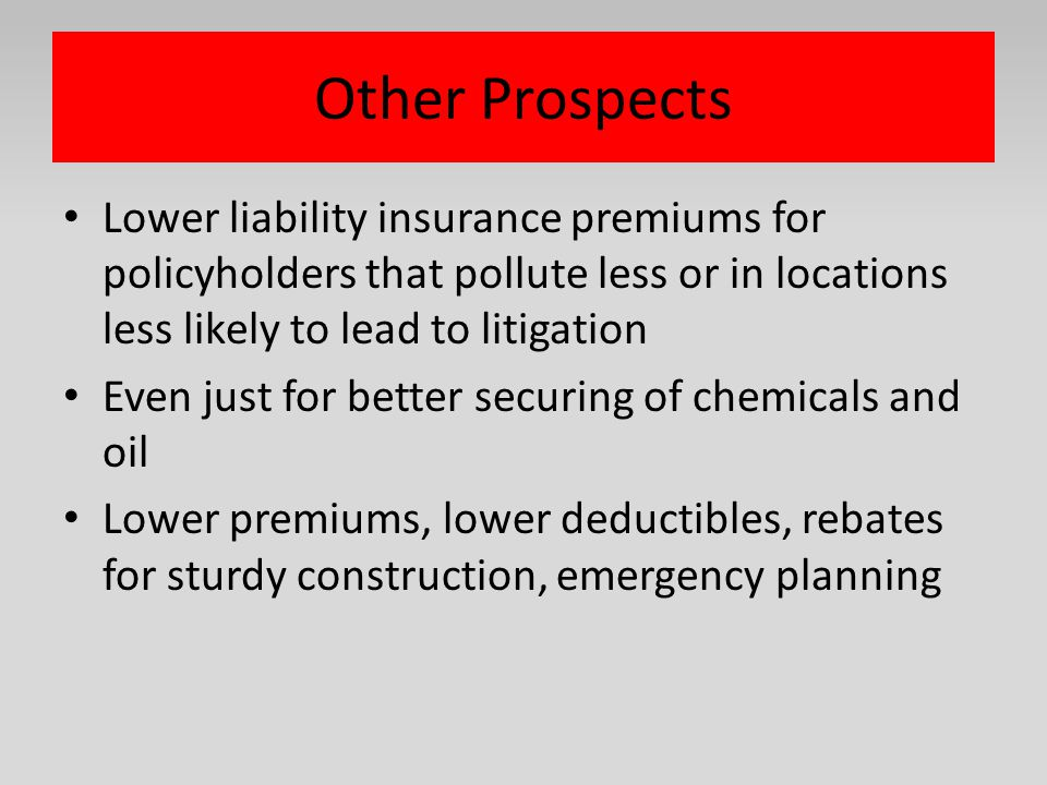 Other Prospects Lower liability insurance premiums for policyholders that pollute less or in locations less likely to lead to litigation.