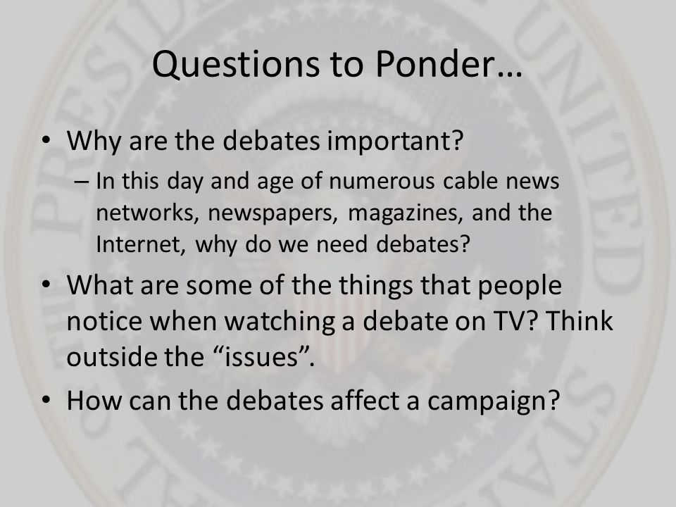 Questions to Ponder… Why are the debates important