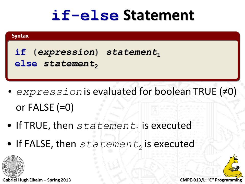 if-else Statement Syntax. if (expression) statement1. else statement2. expression is evaluated for boolean TRUE (≠0) or FALSE (=0)