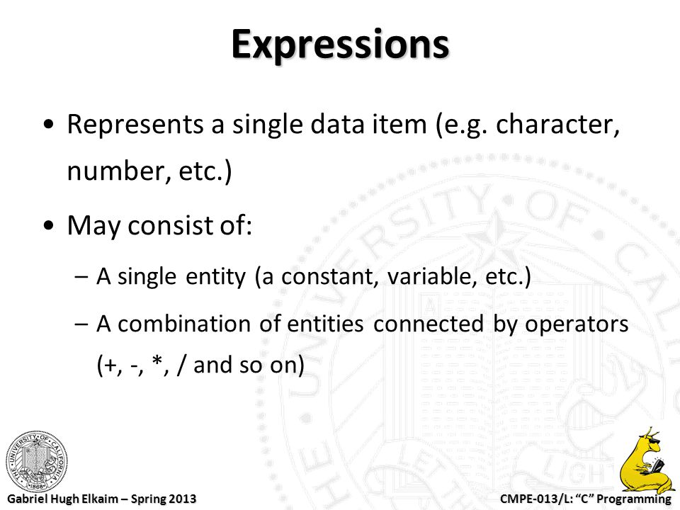 Expressions Represents a single data item (e.g. character, number, etc.) May consist of: A single entity (a constant, variable, etc.)