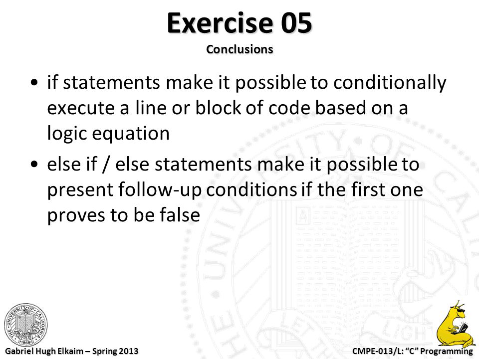 Exercise 05 Conclusions if statements make it possible to conditionally execute a line or block of code based on a logic equation.