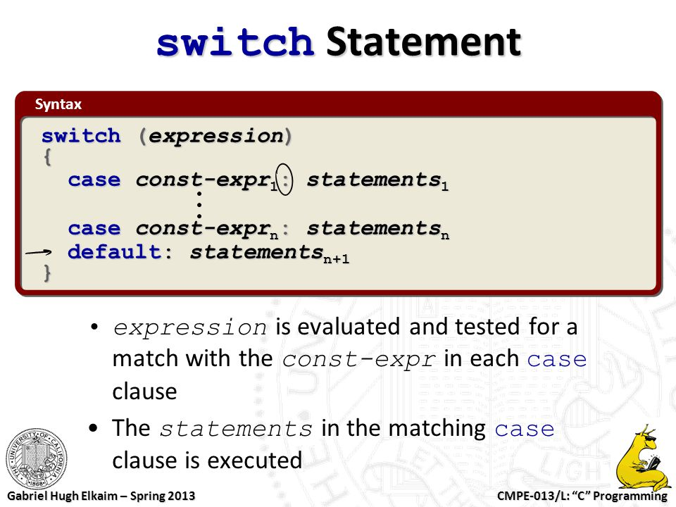 switch Statement Syntax. switch (expression) { case const-expr1: statements1. case const-exprn: statementsn.