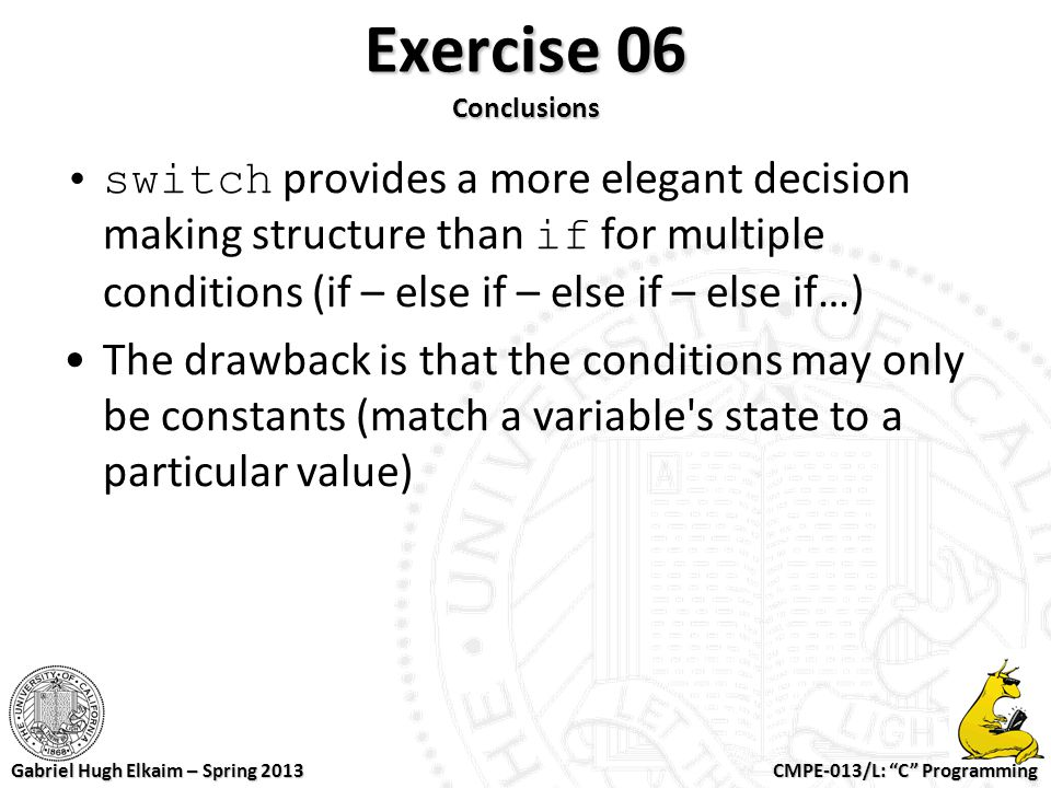 Exercise 06 Conclusions switch provides a more elegant decision making structure than if for multiple conditions (if – else if – else if – else if…)