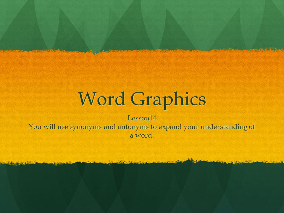 Word Graphics Lesson14 You will use synonyms and antonyms to expand your understanding of a word.