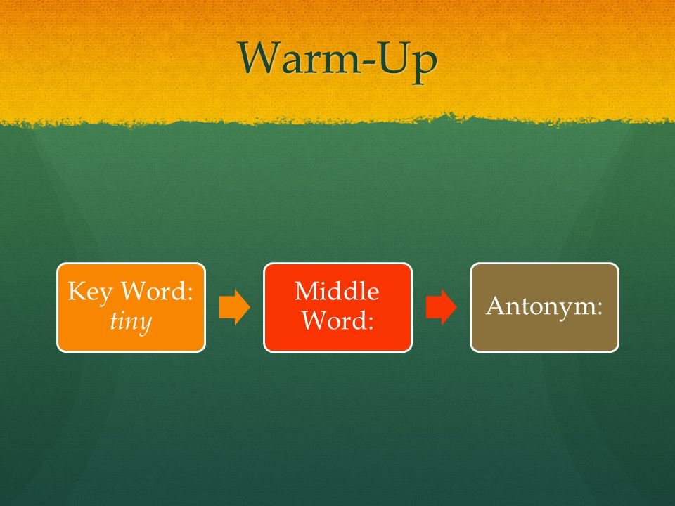 Warm-Up Key Word: tiny Middle Word: Antonym: