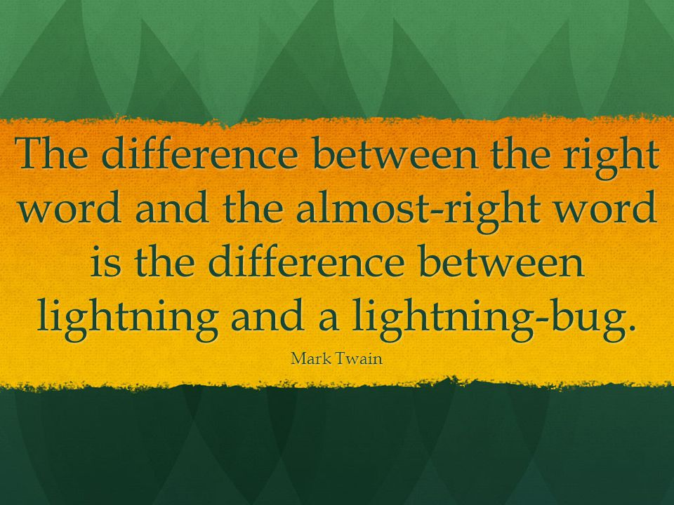 The difference between the right word and the almost-right word is the difference between lightning and a lightning-bug.