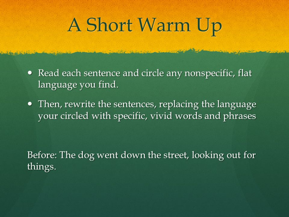 A Short Warm Up Read each sentence and circle any nonspecific, flat language you find.