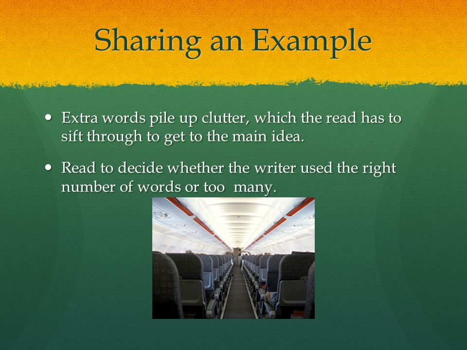 Sharing an Example Extra words pile up clutter, which the read has to sift through to get to the main idea.