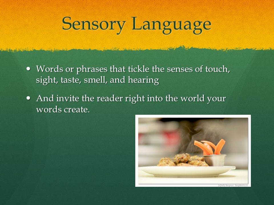 Sensory Language Words or phrases that tickle the senses of touch, sight, taste, smell, and hearing.