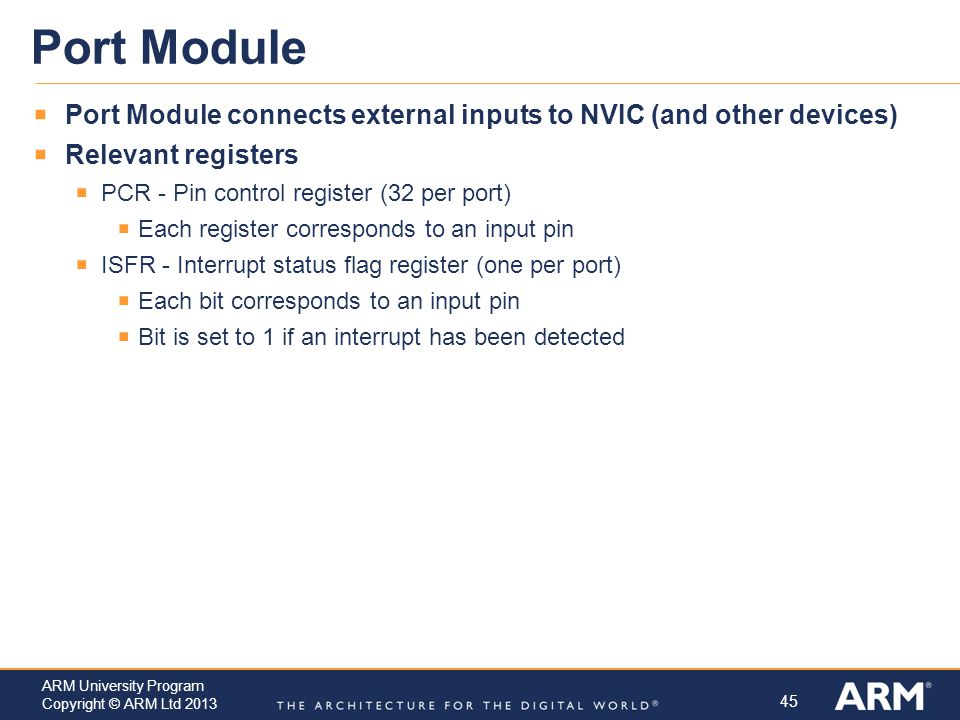 Port Module Port Module connects external inputs to NVIC (and other devices) Relevant registers. PCR - Pin control register (32 per port)