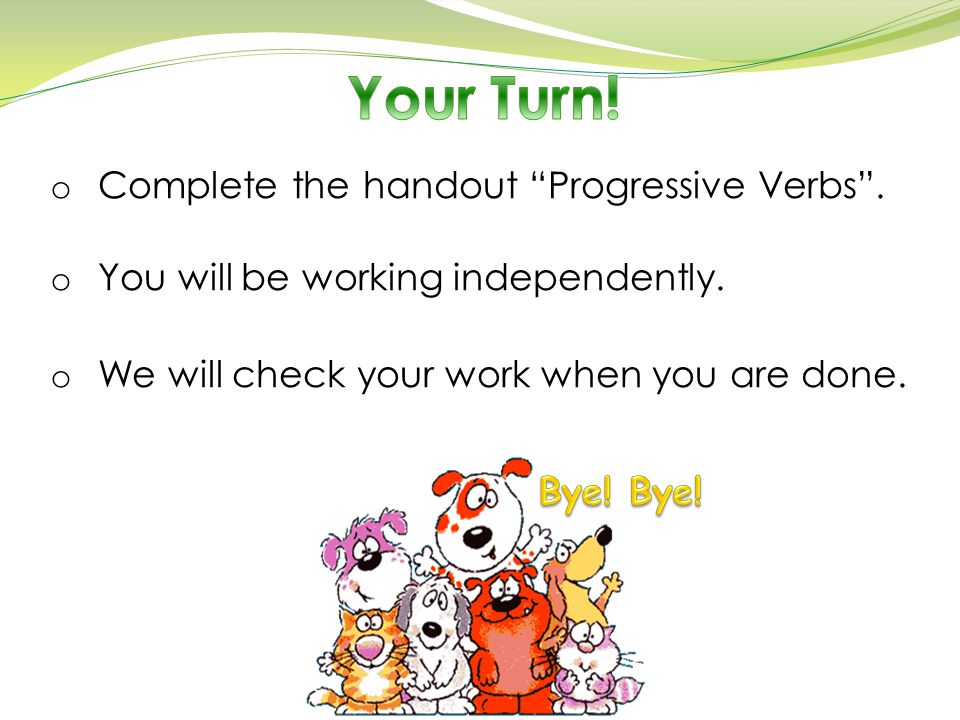 Your Turn! Complete the handout Progressive Verbs .