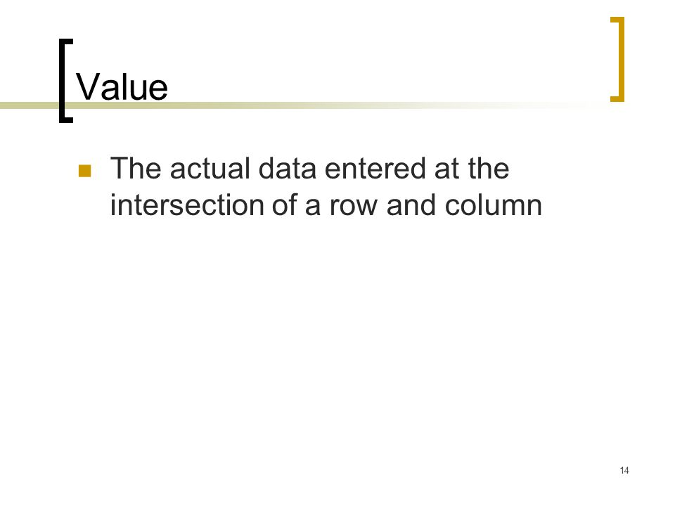 Value The actual data entered at the intersection of a row and column