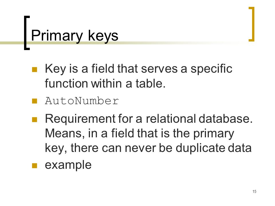 Primary keys Key is a field that serves a specific function within a table. AutoNumber.