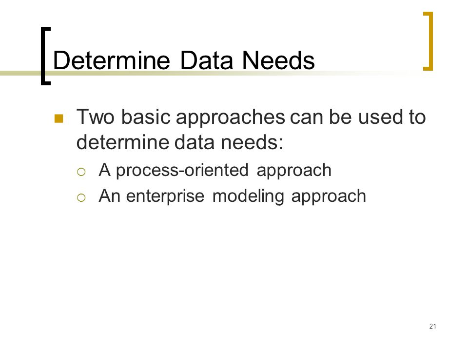 Determine Data Needs Two basic approaches can be used to determine data needs: A process-oriented approach.