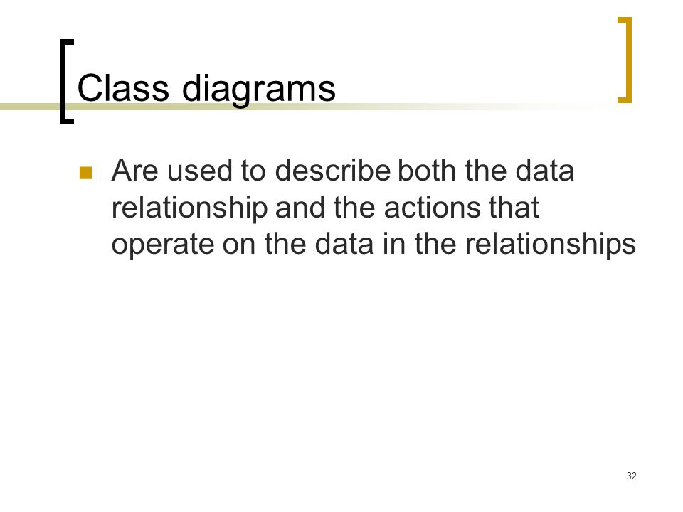 Class diagrams Are used to describe both the data relationship and the actions that operate on the data in the relationships.