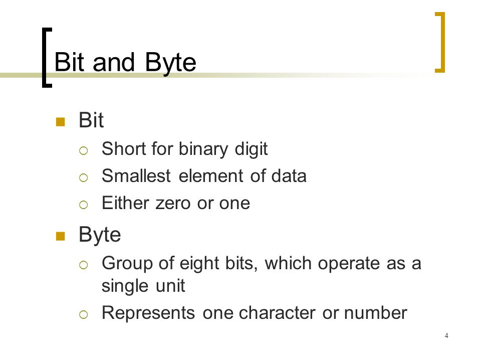 Bit and Byte Bit Byte Short for binary digit Smallest element of data