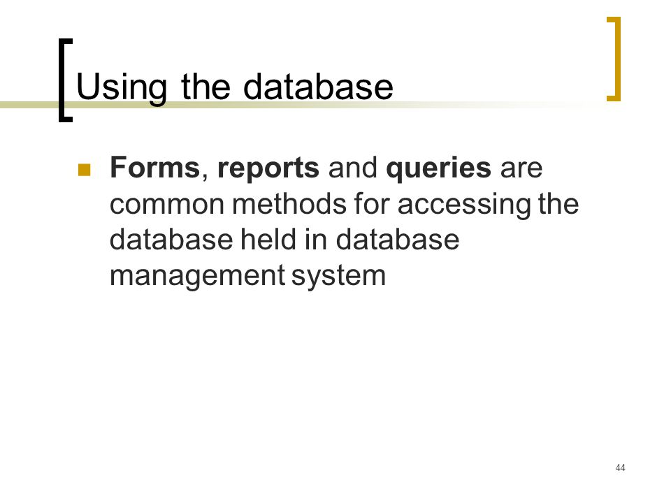 Using the database Forms, reports and queries are common methods for accessing the database held in database management system.