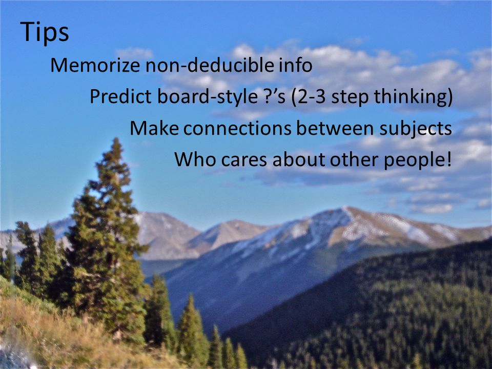 Tips Memorize non-deducible info Predict board-style 's (2-3 step thinking) Make connections between subjects Who cares about other people.