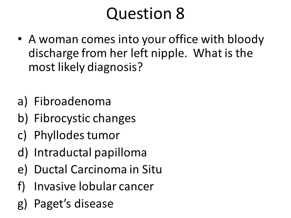 Question 8 A woman comes into your office with bloody discharge from her left nipple. What is the most likely diagnosis