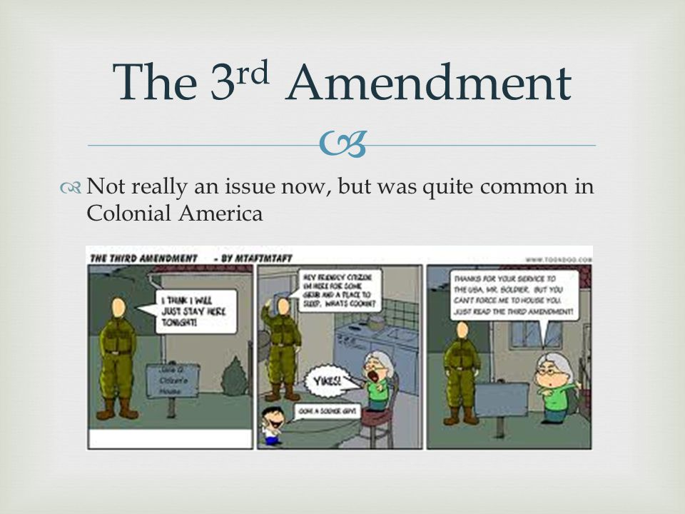 The 3rd Amendment Not really an issue now, but was quite common in Colonial America