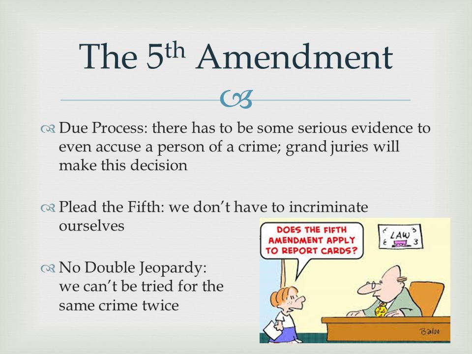The 5th Amendment Due Process: there has to be some serious evidence to even accuse a person of a crime; grand juries will make this decision.