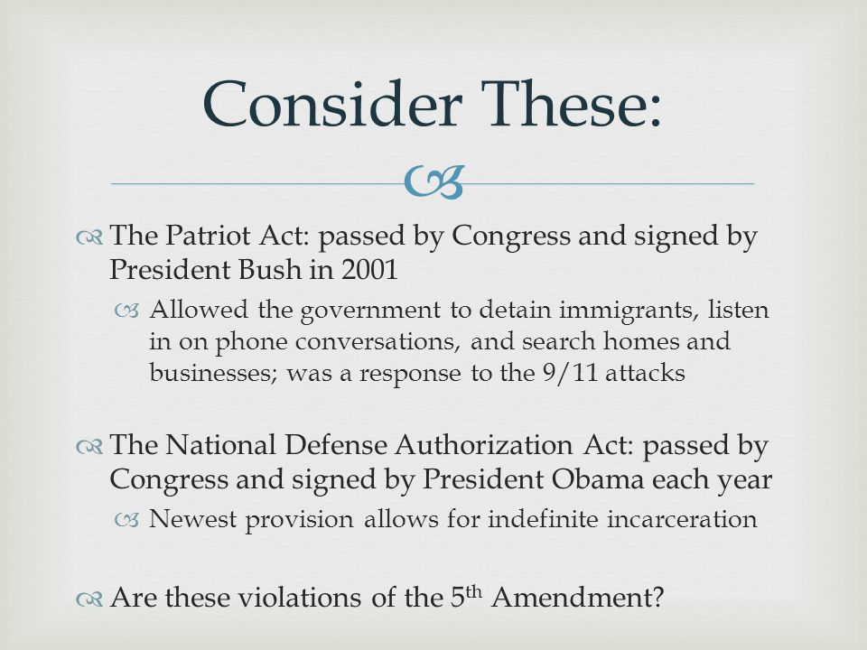 Consider These: The Patriot Act: passed by Congress and signed by President Bush in 2001.