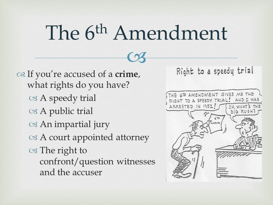 The 6th Amendment If you're accused of a crime, what rights do you have A speedy trial. A public trial.