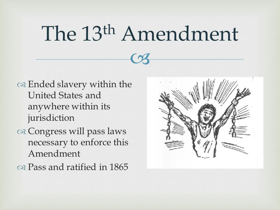 The 13th Amendment Ended slavery within the United States and anywhere within its jurisdiction.